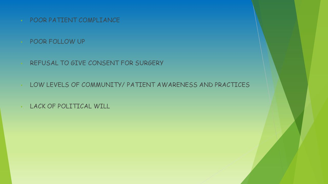 POOR PATIENT COMPLIANCE POOR FOLLOW UP REFUSAL TO GIVE CONSENT FOR SURGERY LOW LEVELS OF COMMUNITY/ PATIENT AWARENESS AND PRACTICES LACK OF POLITICAL WILL