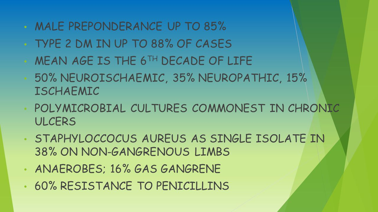 MALE PREPONDERANCE UP TO 85% TYPE 2 DM IN UP TO 88% OF CASES MEAN AGE IS THE 6 TH DECADE OF LIFE 50% NEUROISCHAEMIC, 35% NEUROPATHIC, 15% ISCHAEMIC POLYMICROBIAL CULTURES COMMONEST IN CHRONIC ULCERS STAPHYLOCCOCUS AUREUS AS SINGLE ISOLATE IN 38% ON NON-GANGRENOUS LIMBS ANAEROBES; 16% GAS GANGRENE 60% RESISTANCE TO PENICILLINS