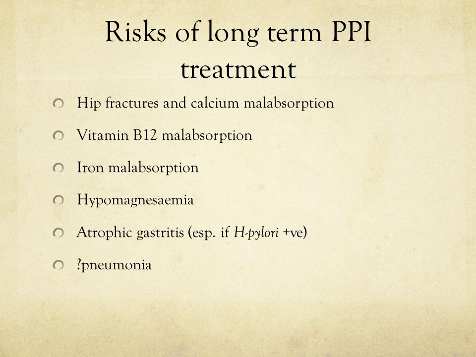 Risks of long term PPI treatment Hip fractures and calcium malabsorption Vitamin B12 malabsorption Iron malabsorption Hypomagnesaemia Atrophic gastritis (esp.
