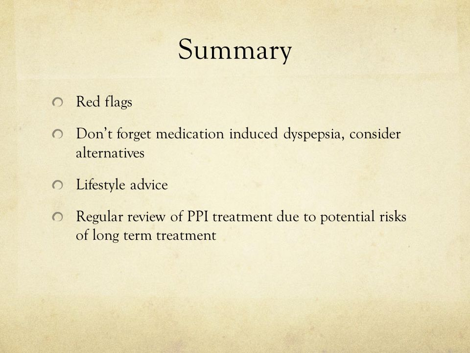 Summary Red flags Don't forget medication induced dyspepsia, consider alternatives Lifestyle advice Regular review of PPI treatment due to potential risks of long term treatment