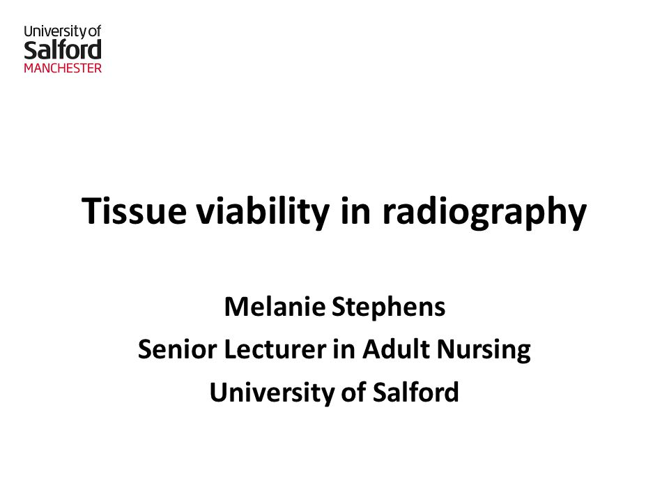 Tissue viability in radiography Melanie Stephens Senior Lecturer in Adult Nursing University of Salford