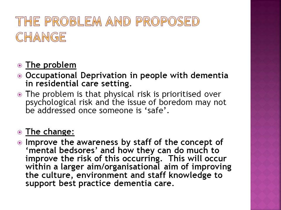  The problem  Occupational Deprivation in people with dementia in residential care setting.