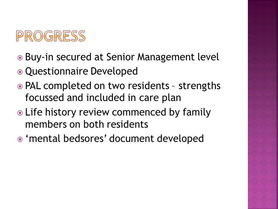  Buy-in secured at Senior Management level  Questionnaire Developed  PAL completed on two residents – strengths focussed and included in care plan  Life history review commenced by family members on both residents  'mental bedsores' document developed