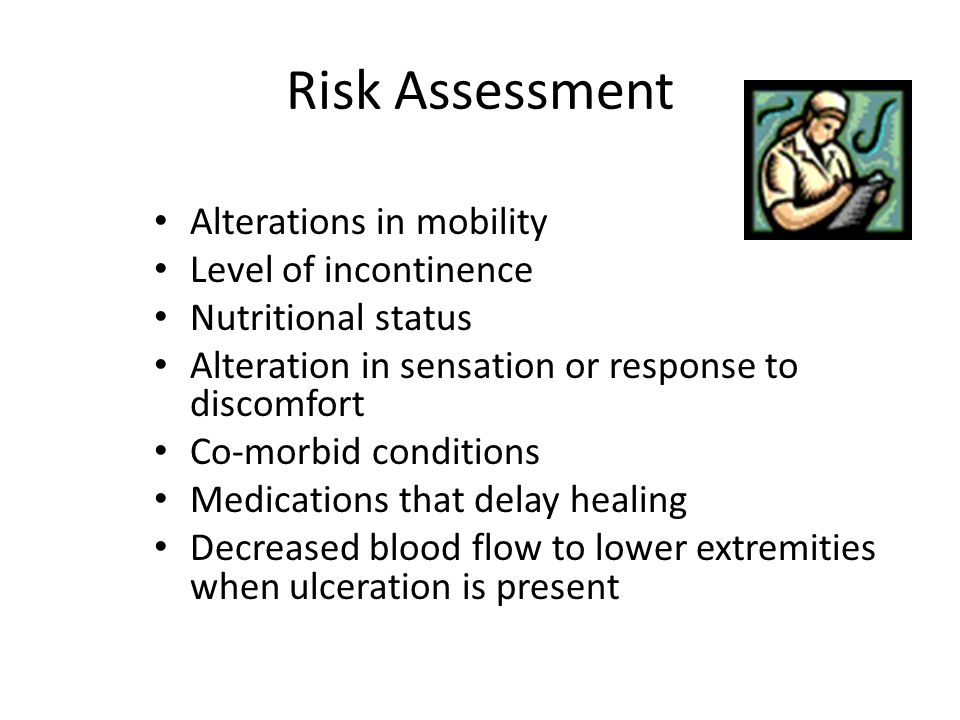Risk Assessment Alterations in mobility Level of incontinence Nutritional status Alteration in sensation or response to discomfort Co-morbid condition