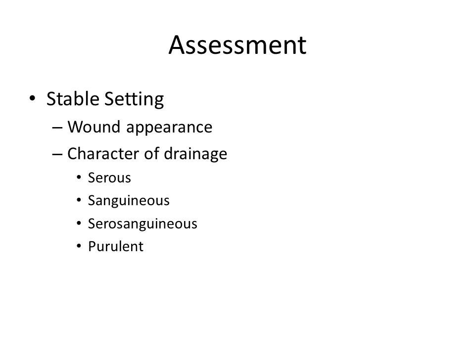 Assessment Stable Setting – Wound appearance – Character of drainage Serous Sanguineous Serosanguineous Purulent