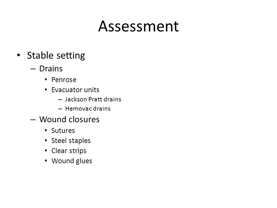 Assessment Stable setting – Drains Penrose Evacuator units – Jackson Pratt drains – Hemovac drains – Wound closures Sutures Steel staples Clear strips Wound glues