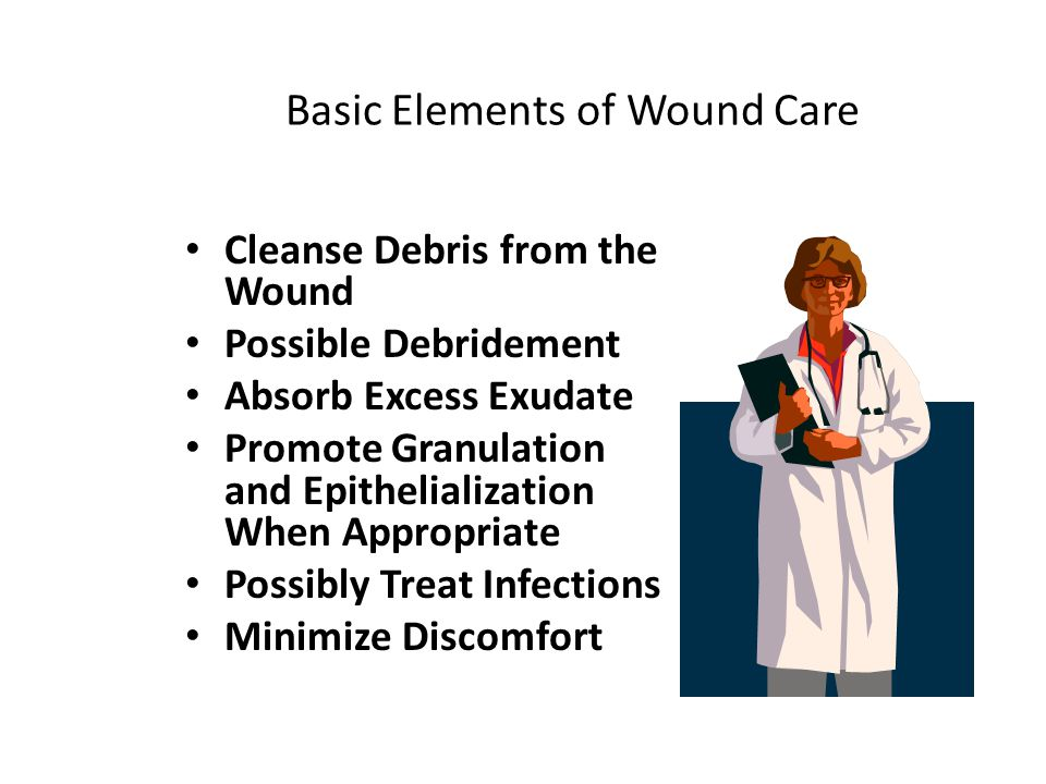 Basic Elements of Wound Care Cleanse Debris from the Wound Possible Debridement Absorb Excess Exudate Promote Granulation and Epithelialization When A