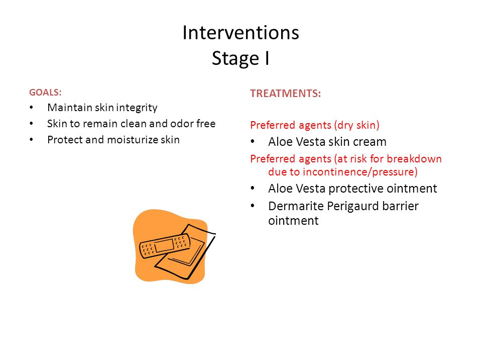 Interventions Stage I GOALS: Maintain skin integrity Skin to remain clean and odor free Protect and moisturize skin TREATMENTS: Preferred agents (dry