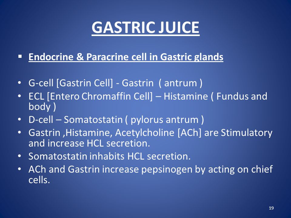GASTRIC JUICE  Endocrine & Paracrine cell in Gastric glands G-cell [Gastrin Cell] - Gastrin ( antrum ) ECL [Entero Chromaffin Cell] – Histamine ( Fun