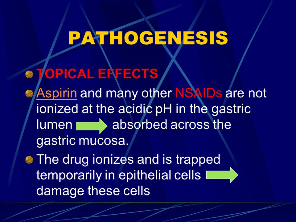 PATHOGENESIS TOPICAL EFFECTS AspirinAspirin and many other NSAIDs are not ionized at the acidic pH in the gastric lumen absorbed across the gastric mucosa.