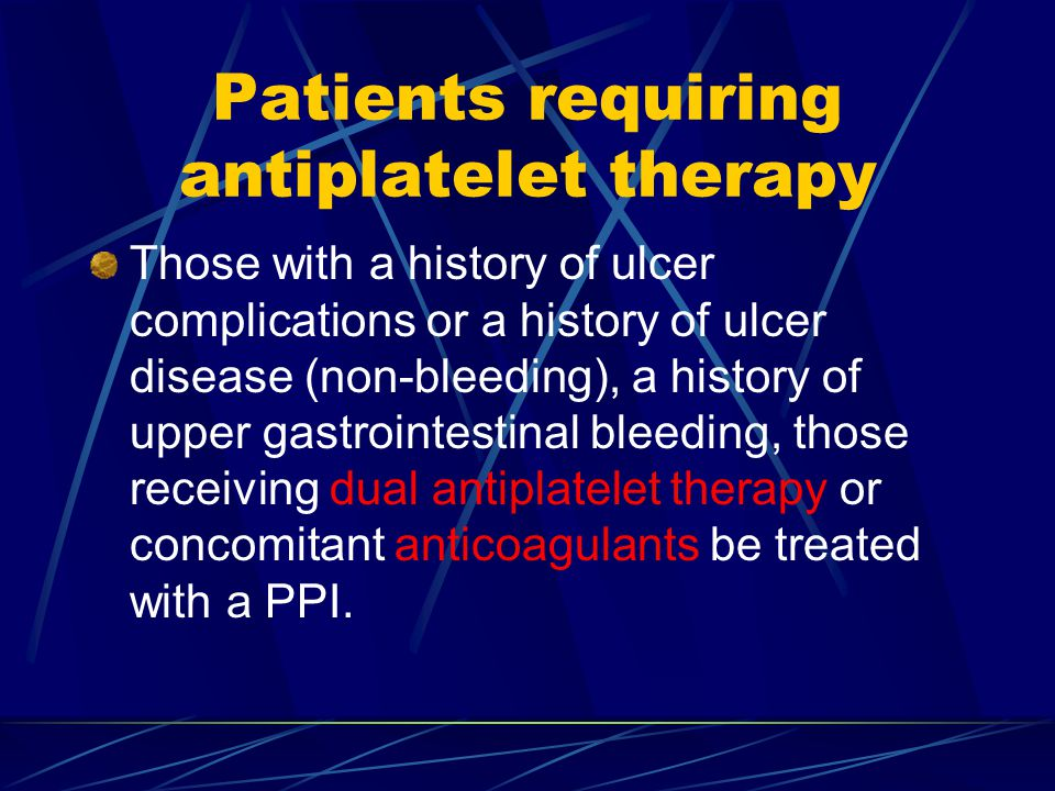Patients requiring antiplatelet therapy Those with a history of ulcer complications or a history of ulcer disease (non-bleeding), a history of upper gastrointestinal bleeding, those receiving dual antiplatelet therapy or concomitant anticoagulants be treated with a PPI.