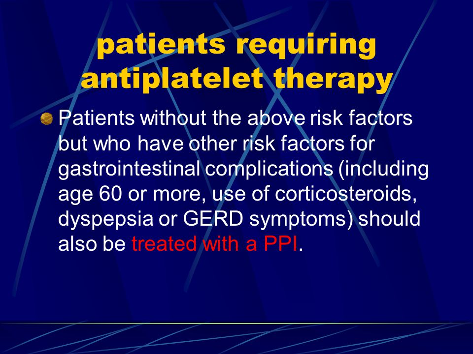 patients requiring antiplatelet therapy Patients without the above risk factors but who have other risk factors for gastrointestinal complications (including age 60 or more, use of corticosteroids, dyspepsia or GERD symptoms) should also be treated with a PPI.