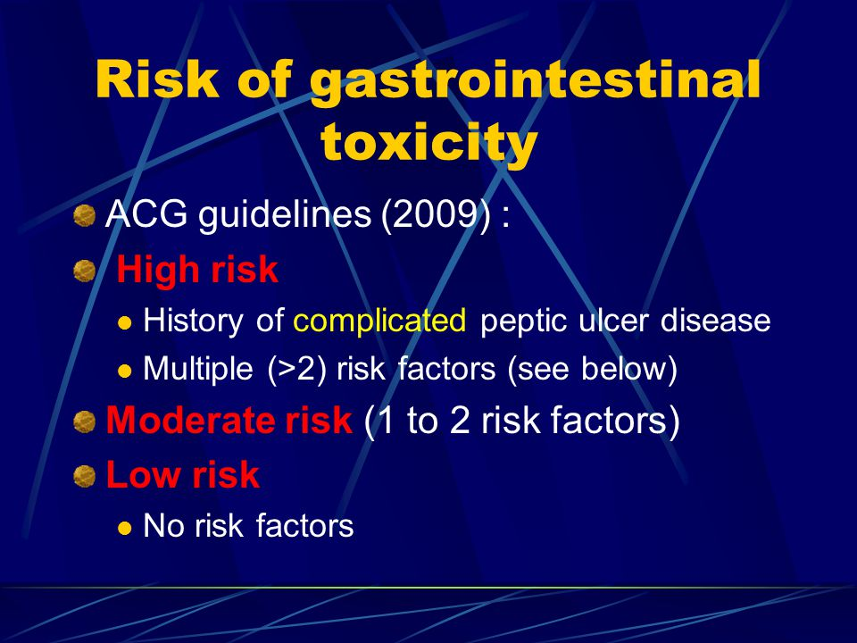 Risk of gastrointestinal toxicity ACG guidelines (2009) : High risk History of complicated peptic ulcer disease Multiple (>2) risk factors (see below) Moderate risk (1 to 2 risk factors) Low risk No risk factors