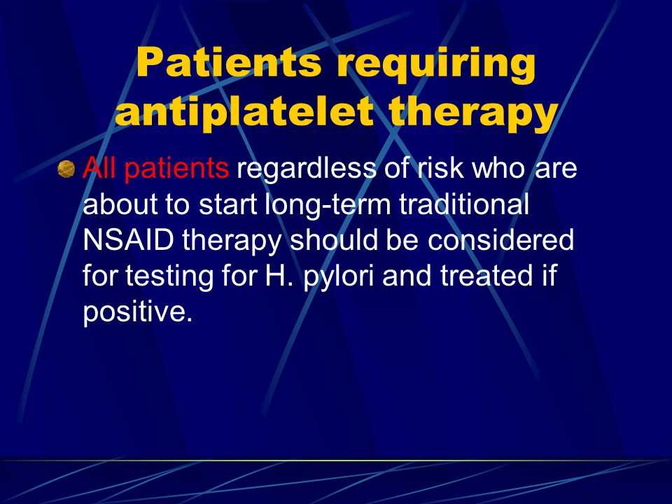 Patients requiring antiplatelet therapy All patients regardless of risk who are about to start long-term traditional NSAID therapy should be considered for testing for H.