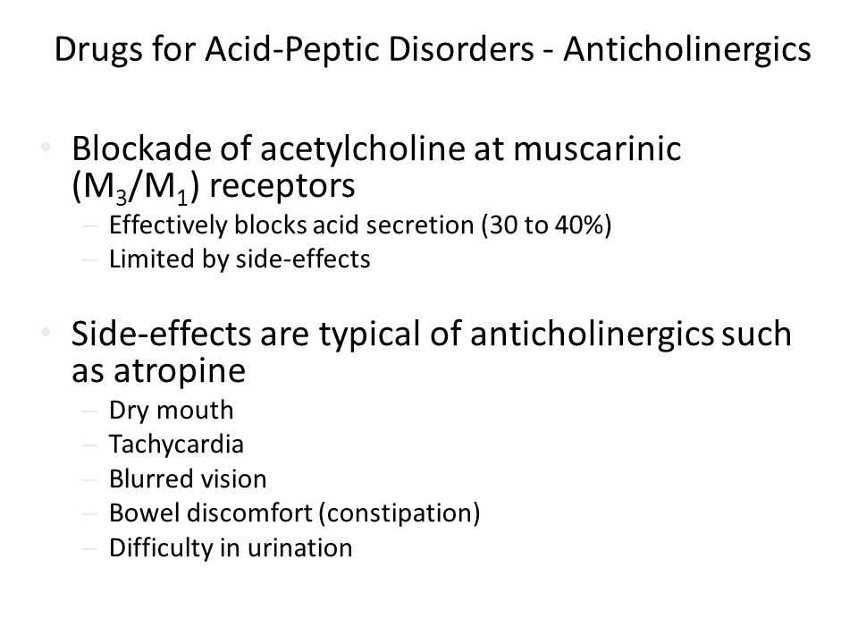 Drugs for Acid-Peptic Disorders - Anticholinergics Blockade of acetylcholine at muscarinic (M 3 /M 1 ) receptors – Effectively blocks acid secretion (30 to 40%) – Limited by side-effects Side-effects are typical of anticholinergics such as atropine – Dry mouth – Tachycardia – Blurred vision – Bowel discomfort (constipation) – Difficulty in urination