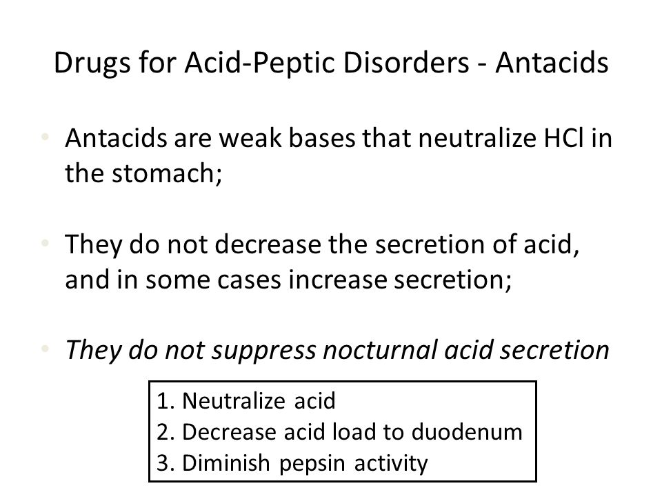 Drugs for Acid-Peptic Disorders - Antacids Antacids are weak bases that neutralize HCl in the stomach; They do not decrease the secretion of acid, and in some cases increase secretion; They do not suppress nocturnal acid secretion 1.