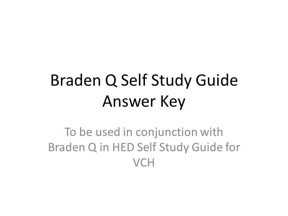 Braden Q Self Study Guide Answer Key To be used in conjunction with Braden Q in HED Self Study Guide for VCH