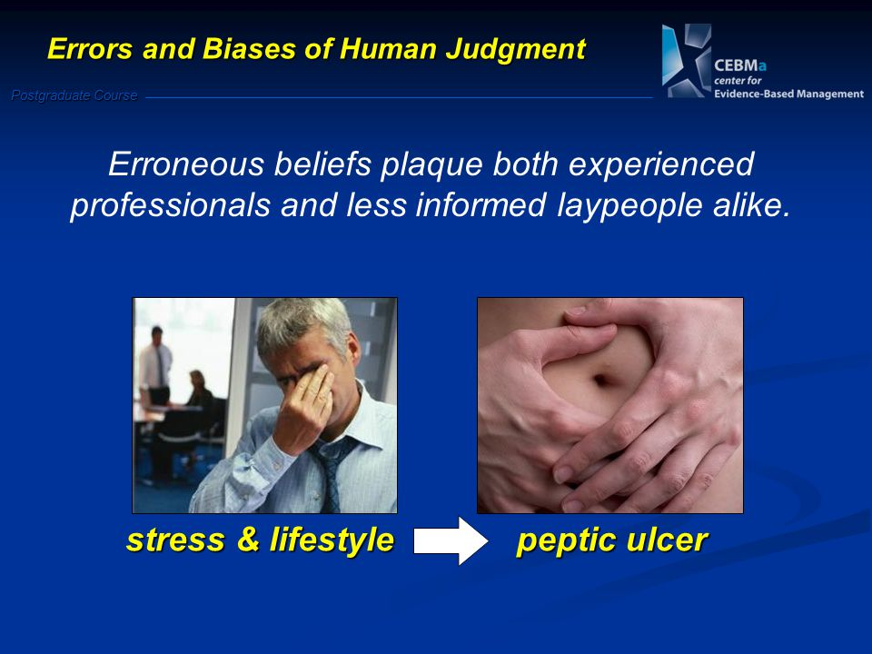Postgraduate Course Errors and Biases of Human Judgment Erroneous beliefs plaque both experienced professionals and less informed laypeople alike.