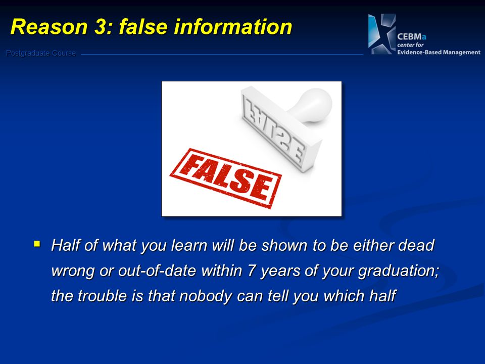 Postgraduate Course  Half of what you learn will be shown to be either dead wrong or out-of-date within 7 years of your graduation; the trouble is that nobody can tell you which half Reason 3: false information