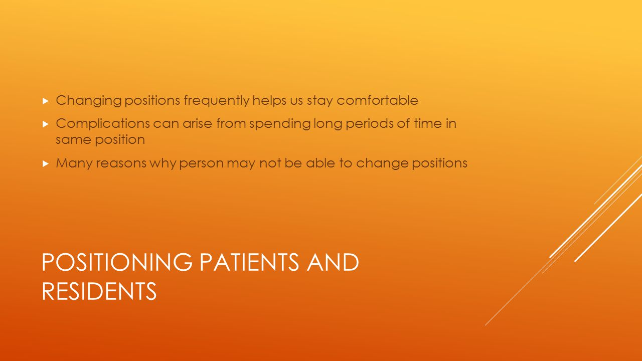 POSITIONING PATIENTS AND RESIDENTS  Repositioning a Person  Moving person to side of bed  Moving a person up in bed  Raising head and shoulders  Turning person on side  Logrolling  Transferring to a stretcher  Using a mechanical lift
