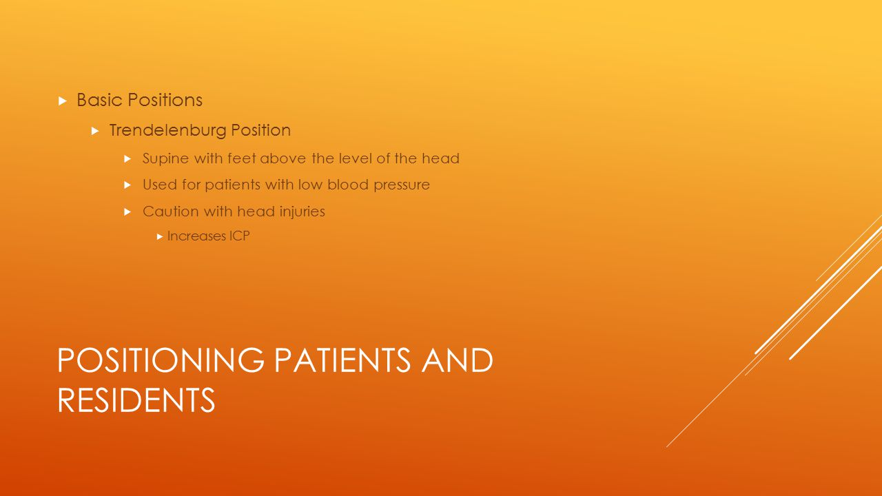 POSITIONING PATIENTS AND RESIDENTS  Basic Positions  Trendelenburg Position  Supine with feet above the level of the head  Used for patients with