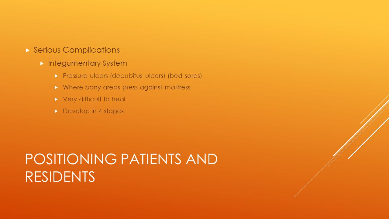 POSITIONING PATIENTS AND RESIDENTS  Basic Positions  Prone Position  Lying on the abdomen with the head turned to the side  Pillow under the head, lower abdomen, and feet  Many people are not comfortable in this position