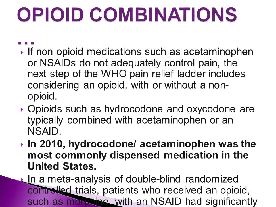  If non opioid medications such as acetaminophen or NSAIDs do not adequately control pain, the next step of the WHO pain relief ladder includes considering an opioid, with or without a non- opioid.