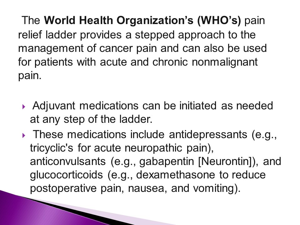 The World Health Organization's (WHO's) pain relief ladder provides a stepped approach to the management of cancer pain and can also be used for patients with acute and chronic nonmalignant pain.