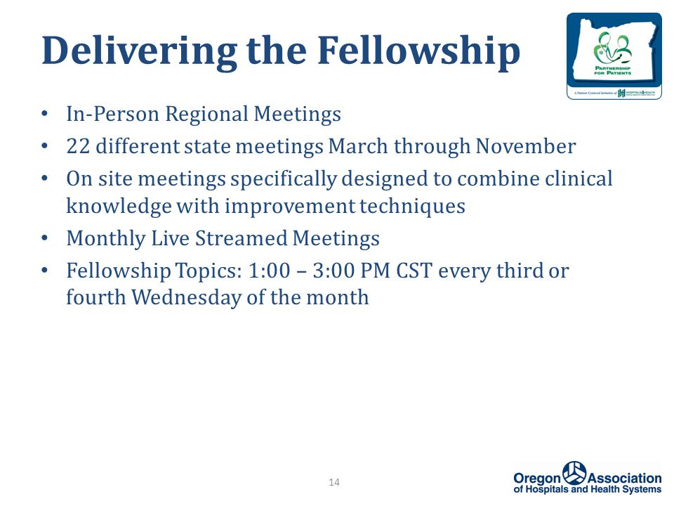 Delivering the Fellowship 14 In-Person Regional Meetings 22 different state meetings March through November On site meetings specifically designed to combine clinical knowledge with improvement techniques Monthly Live Streamed Meetings Fellowship Topics: 1:00 – 3:00 PM CST every third or fourth Wednesday of the month