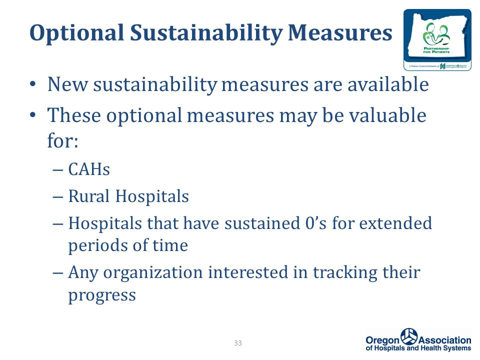 Optional Sustainability Measures New sustainability measures are available These optional measures may be valuable for: – CAHs – Rural Hospitals – Hospitals that have sustained 0's for extended periods of time – Any organization interested in tracking their progress 33