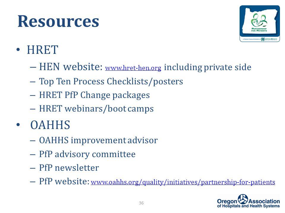 Resources HRET – HEN website: www.hret-hen.org including private side www.hret-hen.org – Top Ten Process Checklists/posters – HRET PfP Change packages – HRET webinars/boot camps OAHHS – OAHHS improvement advisor – PfP advisory committee – PfP newsletter – PfP website: www.oahhs.org/quality/initiatives/partnership-for-patients www.oahhs.org/quality/initiatives/partnership-for-patients 36