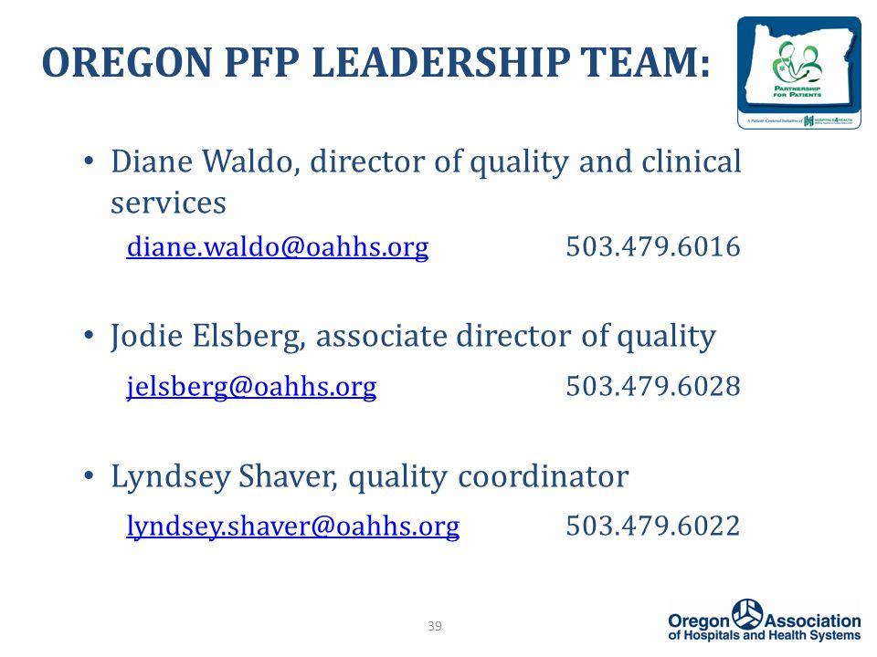 OREGON PFP LEADERSHIP TEAM: Diane Waldo, director of quality and clinical services diane.waldo@oahhs.orgdiane.waldo@oahhs.org503.479.6016 Jodie Elsberg, associate director of quality jelsberg@oahhs.orgjelsberg@oahhs.org503.479.6028 Lyndsey Shaver, quality coordinator lyndsey.shaver@oahhs.orglyndsey.shaver@oahhs.org503.479.6022 39
