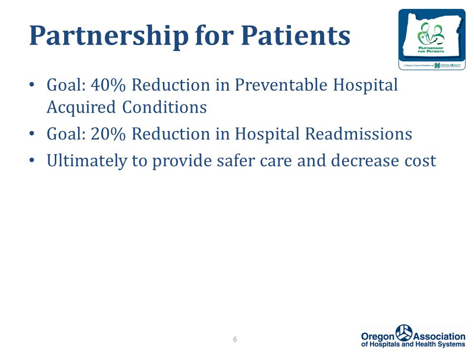 Partnership for Patients Goal: 40% Reduction in Preventable Hospital Acquired Conditions Goal: 20% Reduction in Hospital Readmissions Ultimately to provide safer care and decrease cost 6