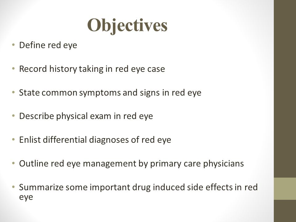 Objectives Define red eye Record history taking in red eye case State common symptoms and signs in red eye Describe physical exam in red eye Enlist differential diagnoses of red eye Outline red eye management by primary care physicians Summarize some important drug induced side effects in red eye