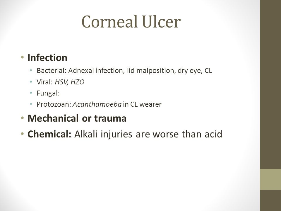Corneal Ulcer Infection Bacterial: Adnexal infection, lid malposition, dry eye, CL Viral: HSV, HZO Fungal: Protozoan: Acanthamoeba in CL wearer Mechanical or trauma Chemical: Alkali injuries are worse than acid