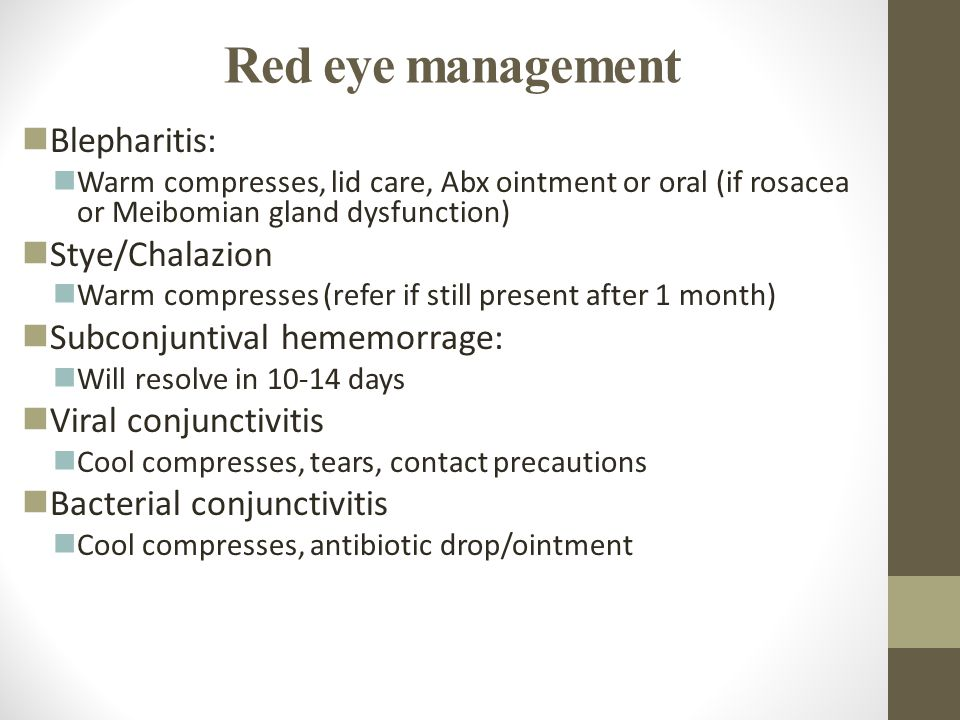 Red eye management Blepharitis: Warm compresses, lid care, Abx ointment or oral (if rosacea or Meibomian gland dysfunction) Stye/Chalazion Warm compre