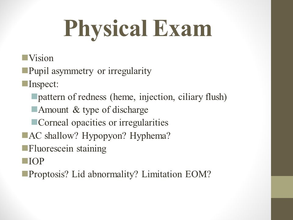 Physical Exam Vision Pupil asymmetry or irregularity Inspect: pattern of redness (heme, injection, ciliary flush) Amount & type of discharge Corneal opacities or irregularities AC shallow.