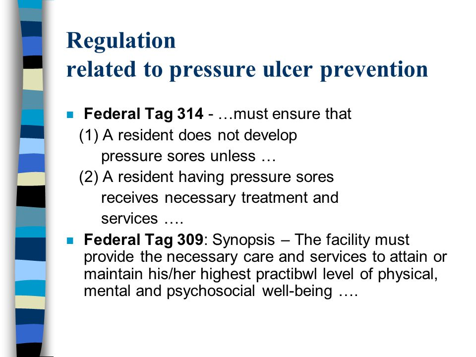 Regulation related to pressure ulcer prevention n Federal Tag 314 - …must ensure that (1) A resident does not develop pressure sores unless … (2) A re