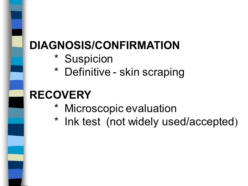 DIAGNOSIS/CONFIRMATION * Suspicion * Definitive - skin scraping RECOVERY * Microscopic evaluation * Ink test (not widely used/accepted )