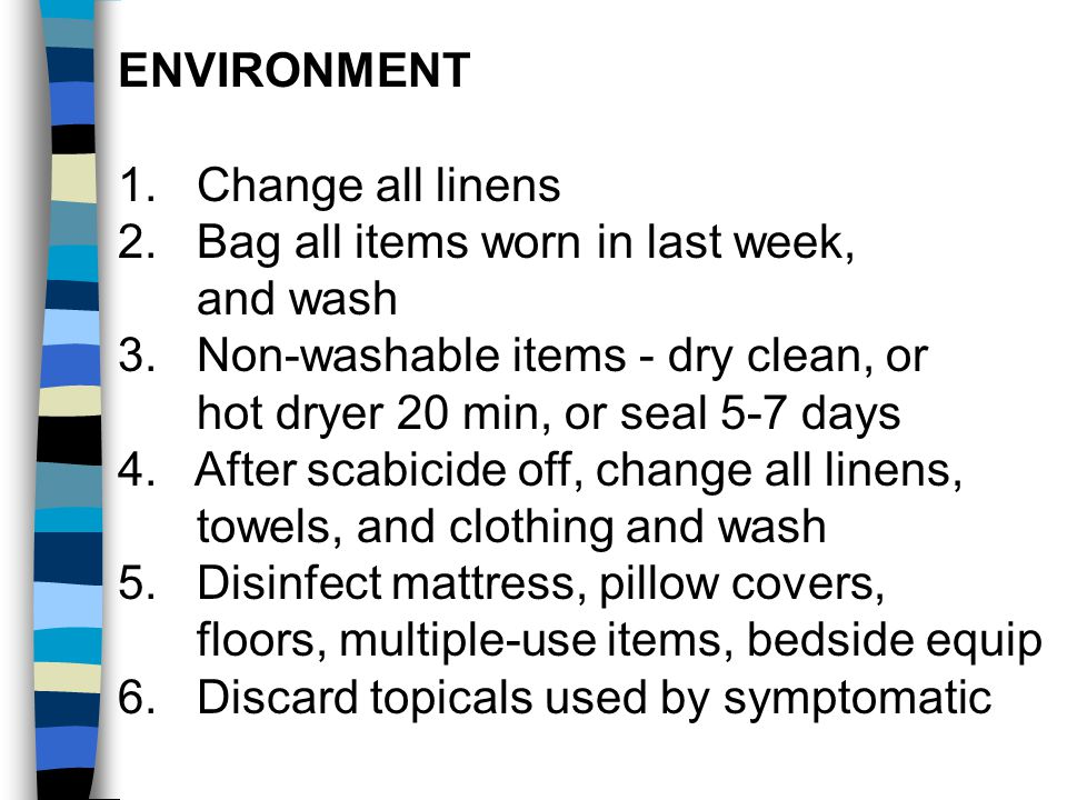 ENVIRONMENT 1. Change all linens 2. Bag all items worn in last week, and wash 3. Non-washable items - dry clean, or hot dryer 20 min, or seal 5-7 days