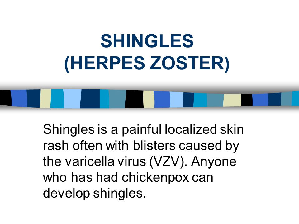 SHINGLES (HERPES ZOSTER ) Shingles is a painful localized skin rash often with blisters caused by the varicella virus (VZV). Anyone who has had chicke