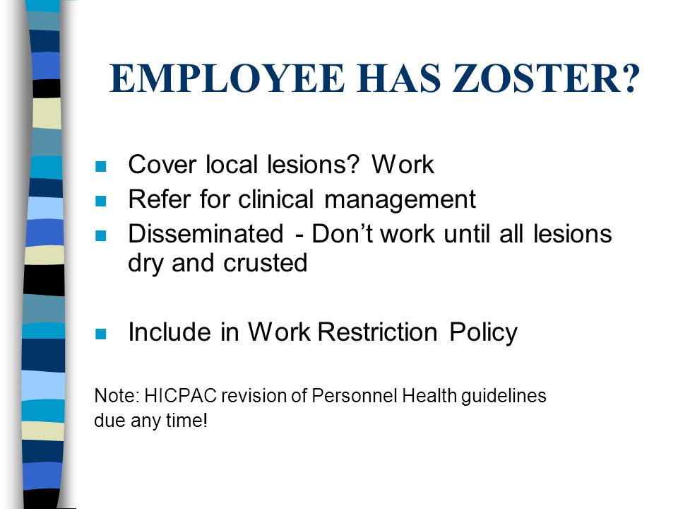 EMPLOYEE HAS ZOSTER? n Cover local lesions? Work n Refer for clinical management n Disseminated - Don't work until all lesions dry and crusted n Inclu