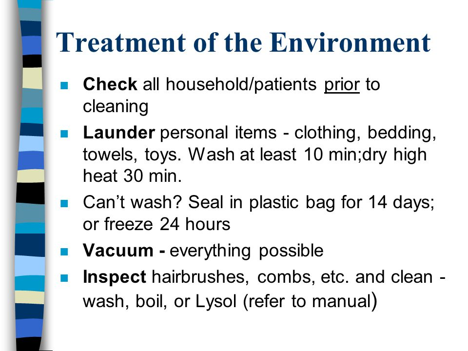 Treatment of the Environment n Check all household/patients prior to cleaning n Launder personal items - clothing, bedding, towels, toys. Wash at leas