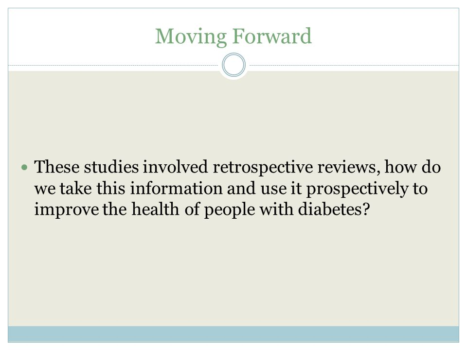 Moving Forward These studies involved retrospective reviews, how do we take this information and use it prospectively to improve the health of people with diabetes