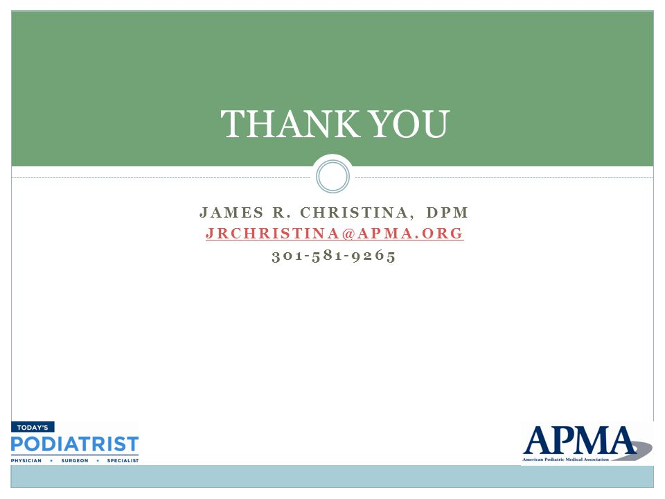 JAMES R. CHRISTINA, DPM JRCHRISTINA@APMA.ORG 301-581-9265 THANK YOU