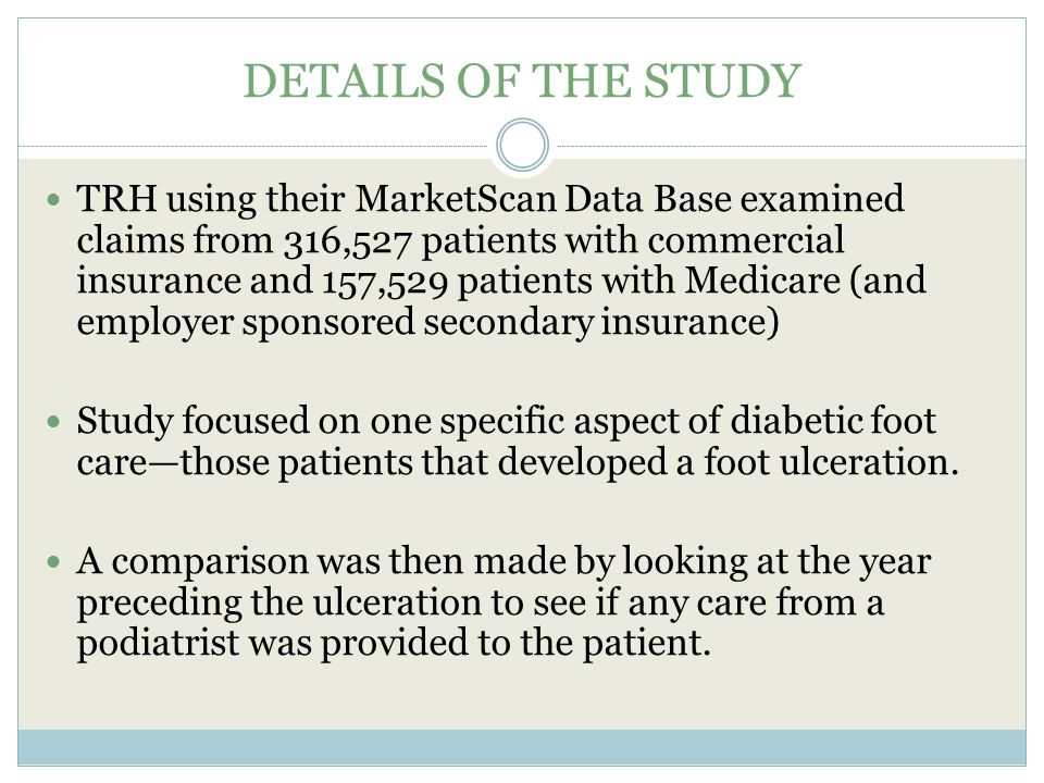 DETAILS OF THE STUDY TRH using their MarketScan Data Base examined claims from 316,527 patients with commercial insurance and 157,529 patients with Medicare (and employer sponsored secondary insurance) Study focused on one specific aspect of diabetic foot care—those patients that developed a foot ulceration.