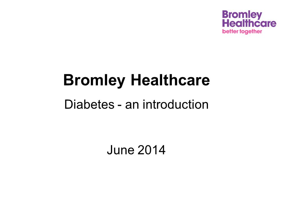 Bromley Healthcare Diabetes - an introduction June 2014