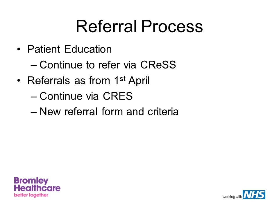 working with Referral Process Patient Education –Continue to refer via CReSS Referrals as from 1 st April –Continue via CRES –New referral form and criteria