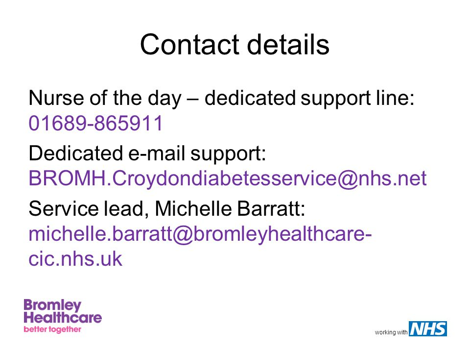 working with Contact details Nurse of the day – dedicated support line: 01689-865911 Dedicated e-mail support: BROMH.Croydondiabetesservice@nhs.net Service lead, Michelle Barratt: michelle.barratt@bromleyhealthcare- cic.nhs.uk