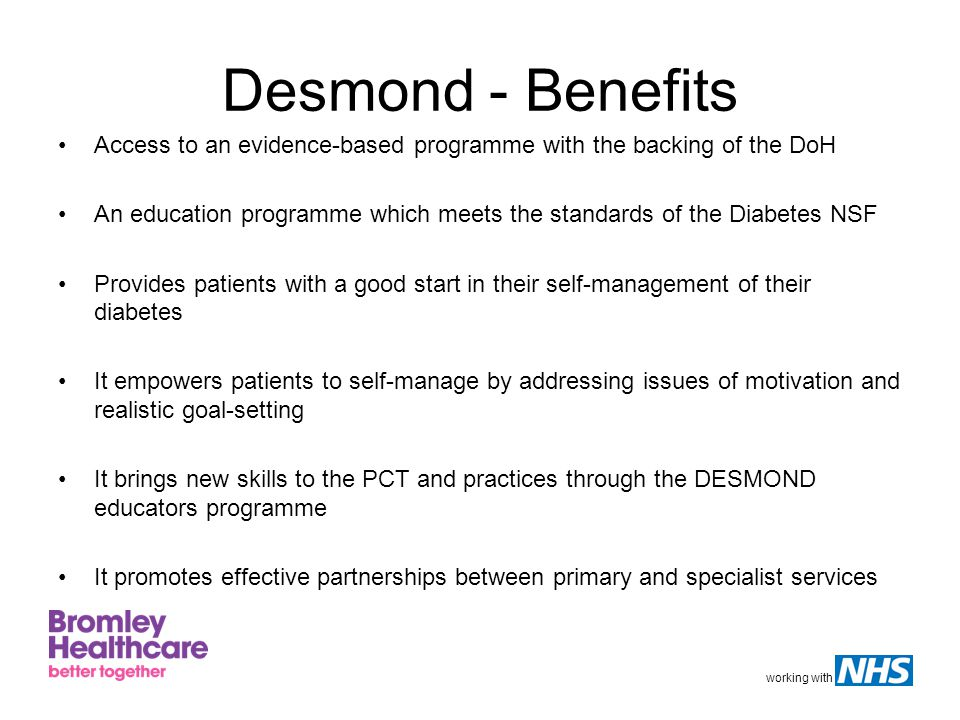 working with Desmond - Benefits Access to an evidence-based programme with the backing of the DoH An education programme which meets the standards of the Diabetes NSF Provides patients with a good start in their self-management of their diabetes It empowers patients to self-manage by addressing issues of motivation and realistic goal-setting It brings new skills to the PCT and practices through the DESMOND educators programme It promotes effective partnerships between primary and specialist services